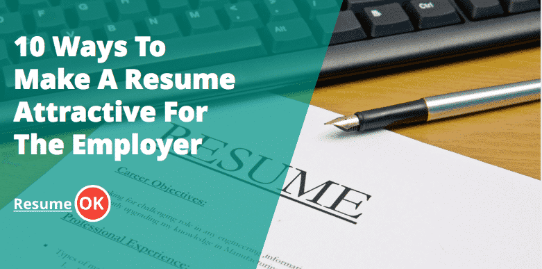 10 Ways To Make A Resume Attractive For The Employer - ResumeOK ...